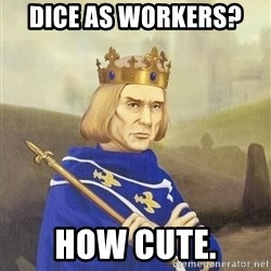 Disdainful King - dice as workers?  how cute.