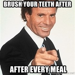 julio iglesias says! - brush your teeth after   after every meal