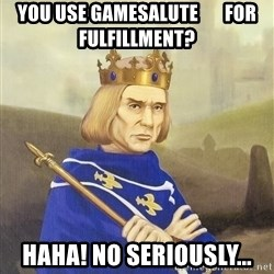 Disdainful King - you use gamesalute       for fulfillment? haha! no seriously...