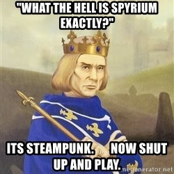 """Disdainful King - """"what the hell is spyrium exactly?"""" its steampunk.       Now shut up and play."""