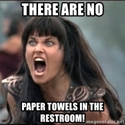 xena mad - there are no paper towels in the restroom!