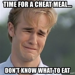 Dawson's Creek - Time for a cheat meal... Don't know what to eat