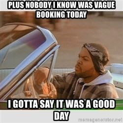 Ice Cube Good Day - plus nobody I know was vague booking today I gotta say it was a good day