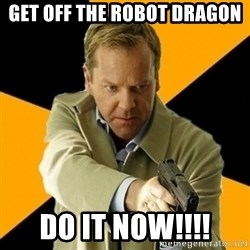 jack bauer new - Get off the robot dragon do it now!!!!