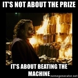 Not about the money joker - it's not about the prize it's about beating the machine