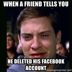 crying peter parker - When a friend tells you he deleted his facebook account
