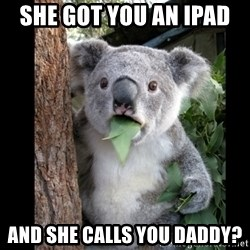 Koala can't believe it - she got you an iPad  and she calls you daddy?