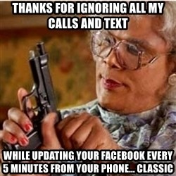 Madea-gun meme - Thanks for ignoring all my calls and text  While updating your facebook every 5 minutes from your phone... Classic