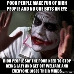joker mind loss - poor people make fun of rich people and no one bats an eye rich people say the poor need to stop being lazy and get off welfare and everyone loses their minds
