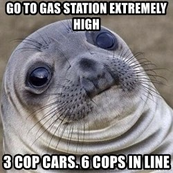 Squeamish Seal - go to gas station extremely high 3 cop cars. 6 cops in line