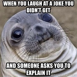 Squeamish Seal - When you laugh at a joke you didn't get  and someone asks you to explain it