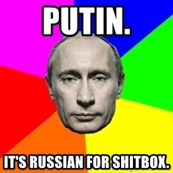 Putin Says - PUTIN. IT'S RUSSIAN FOR SHITBOX.
