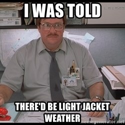 I was told Milton - I was told there'd be light jacket weather
