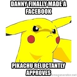 Pikachu - Danny finally made a facebook  Pikachu reluctantly approves