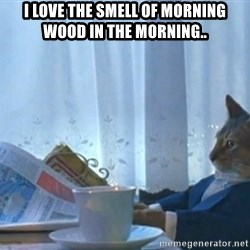 Sophisticated Cat - I love the smell of morning wood in the morning..