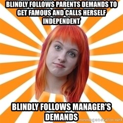Hayley Williams - Blindly follows parents demands to get famous and calls herself independent Blindly follows manager's demands
