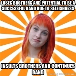 Hayley Williams - Loses brothers and potential to be a successful band due to selfishness INsults brothers and continues band