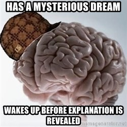 Scumbag Brain - has a mysterious dream wakes up before explanation is revealed