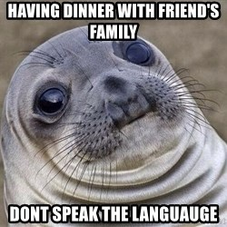 Squeamish Seal - Having dinner with friend's Family Dont speak the languauge