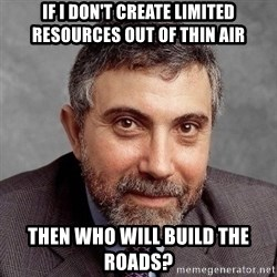 Krugman - If I don't create limited resources out of thin air then Who will build the roads?