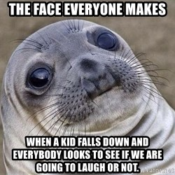 Squeamish Seal - The Face everyone makes When a kid falls down and everybody looks to see if we are going to laugh or not.