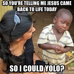 So You're Telling me - So you're telling me Jesus Came back to Life today So I could Yolo?