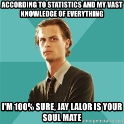 spencer reid - ACCORDING TO STATISTICS AND MY VAST KNOWLEDGE OF EVERYTHING I'M 100% SURE, JAY LALOR IS YOUR SOUL MATE