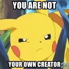 Unimpressed Pikachu - you are not your own creator
