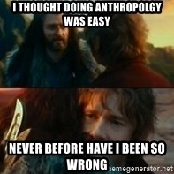 Never Have I Been So Wrong - i thought doing anthropolgy was easy never before have i been so wrong