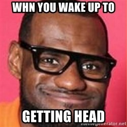 LelBron James - Whn you wake up to getting head