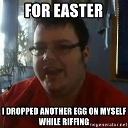 Fat Kid Smiling - for easter I dropped another egg on myself while riffing
