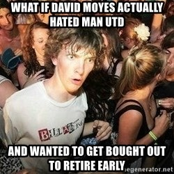 -Sudden Clarity Clarence - what if david moyes actually hated man utd and wanted to get bought out to retire early