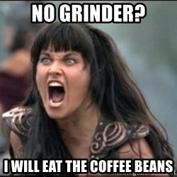 xena mad - NO GRINDER? I WILL EAT THE COFFEE BEANS
