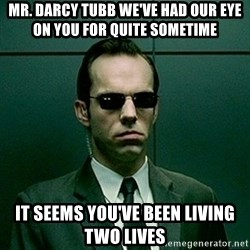 Agent Smith matrix - Mr. darcy tubb we've had our eye on you for quite sometime it seems you've been living two lives