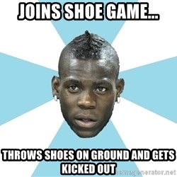 Balotelli - Joins shoe game... Throws shoes on ground and gets kicked out