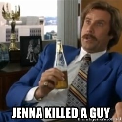 well that escalated quickly  -  JENNA KILLED A GUY