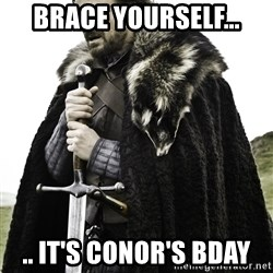 Ned Stark - Brace yourself... .. It's Conor's bday