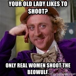 Willy Wonka - Your old lady likes to shoot? Only real women shoot the beowulf.