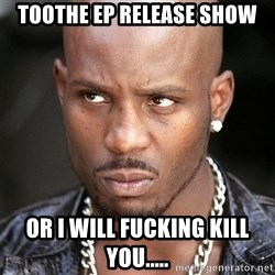 DMXxxx - toothe ep release show or i will fucking kill you.....