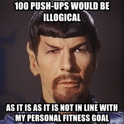 evil spock - 100 push-ups would be illogical  As it is as it is not in line with my personal fitness goal