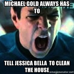 Spock screaming Khan - michael gold always has to tell jessica bella  to clean the house