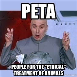 "Dr Evil meme - PETA people for the ""ethical"" treatment of animals"
