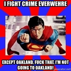 Superman - I fight crime everwehre Except oakland, fuck that, I'm not going to Oakland!