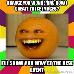Annoying Orange Puns - orange you wondering how i create these images? i'll show you how at the rise event