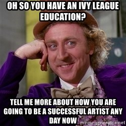 Willy Wonka - oh so you have an ivy league education? tell me more about how you are going to be a successful artist any day now