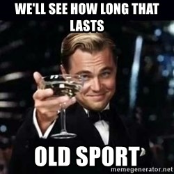 Gatsby Gatsby - We'll see how long that lasts  Old sport