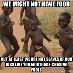 african children dancing - we might not have food  but at least we are not slaves of our jobs like you mortgage-chasing fools