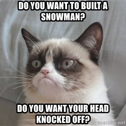 grump cat un - do you want to built a snowman? do you want your head knocked off?
