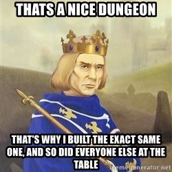 Disdainful King - thats a nice dungeon that's why i built the exact same one, and so did everyone else at the table