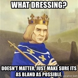 Disdainful King - what dressing? doesn't matter, just make sure its as bland as possible.